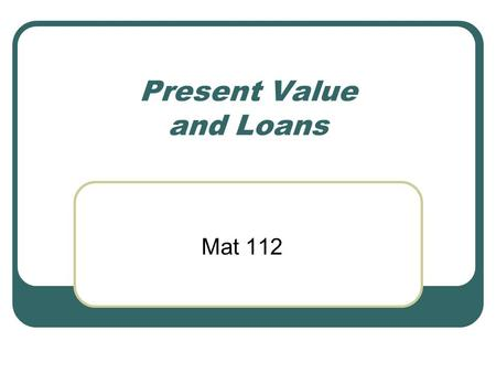 Present Value and Loans Mat 112. Now, let's withdraw.