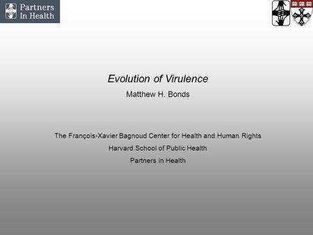 Evolution of Virulence Matthew H. Bonds The François-Xavier Bagnoud Center for Health and Human Rights Harvard School of Public Health Partners in Health.