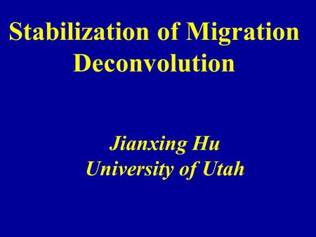 Stabilization of Migration Deconvolution Jianxing Hu University of Utah.