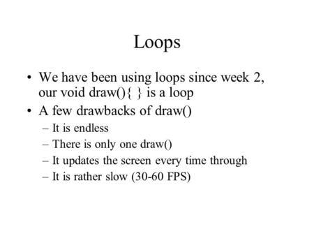 Loops We have been using loops since week 2, our void draw(){ } is a loop A few drawbacks of draw() –It is endless –There is only one draw() –It updates.