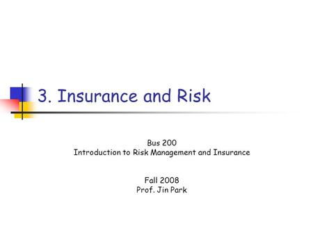 3. Insurance and Risk Bus 200 Introduction to Risk Management and Insurance Fall 2008 Prof. Jin Park.