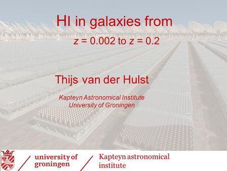 H I in galaxies from z = 0.002 to z = 0.2 Thijs van der Hulst Kapteyn Astronomical Institute University of Groningen Kapteyn astronomical institute.