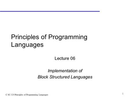 C SC 520 Principles of Programming Languages 1 Principles of Programming Languages Lecture 06 Implementation of Block Structured Languages.