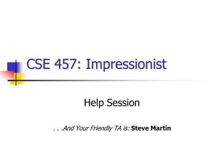 CSE 457: Impressionist Help Session...And Your Friendly TA is: Steve Martin.