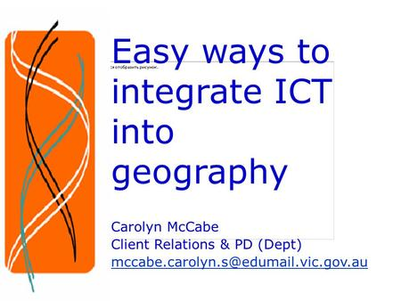 Easy ways to integrate ICT into geography Carolyn McCabe Client Relations & PD (Dept)