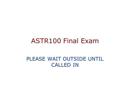 ASTR100 Final Exam PLEASE WAIT OUTSIDE UNTIL CALLED IN.