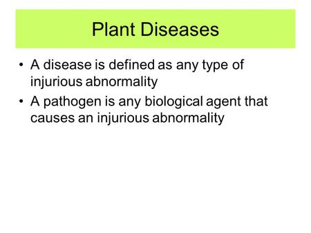 Plant Diseases A disease is defined as any type of injurious abnormality A pathogen is any biological agent that causes an injurious abnormality.