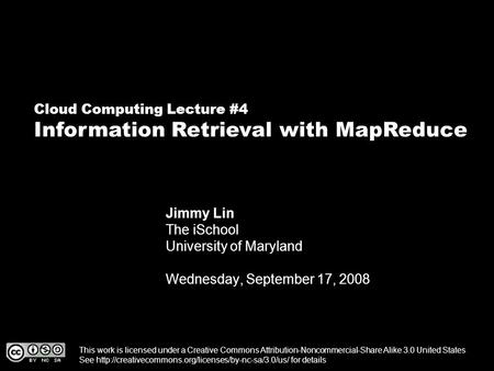 Cloud Computing Lecture #4 Information Retrieval with MapReduce Jimmy Lin The iSchool University of Maryland Wednesday, September 17, 2008 This work is.