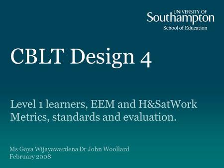CBLT Design 4 Level 1 learners, EEM and H&SatWork Metrics, standards and evaluation. Ms Gaya Wijayawardena Dr John Woollard February 2008.