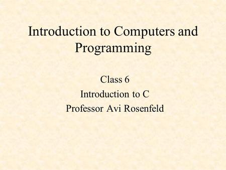 Introduction to Computers and Programming Class 6 Introduction to C Professor Avi Rosenfeld.