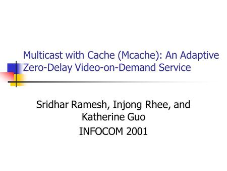 Multicast with Cache (Mcache): An Adaptive Zero-Delay Video-on-Demand Service Sridhar Ramesh, Injong Rhee, and Katherine Guo INFOCOM 2001.