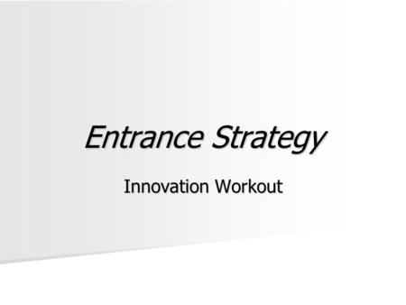 Entrance Strategy Innovation Workout. To Present Prepare for your group to present Prepare for your group to present –In 5-10 minutes –Describe your product,
