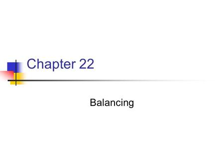 "Chapter 22 Balancing. Chapter 22 Key Points Balancing Defined in Webster as ""stability produced by even distribution of weight on each side of the vertical."