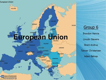Group 6 Brandon Henrie Lincoln Stevens Brent Andrus Tanner Christensen Adam Belnap European Union.