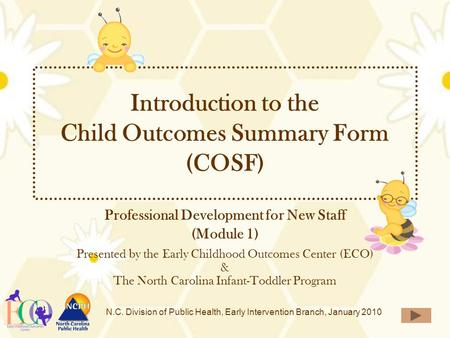 N.C. Division of Public Health, Early Intervention Branch, January 2010 Introduction to the Child Outcomes Summary Form (COSF) Professional Development.