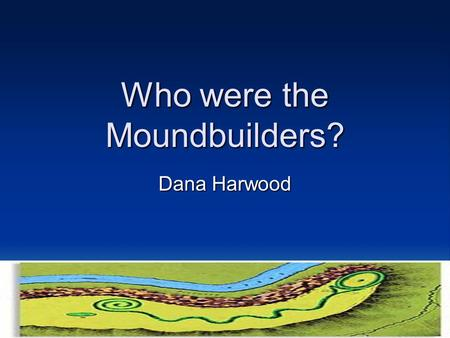 Who were the Moundbuilders? Dana Harwood. Since the discovery of the mounds, there have been many ideas as to who it was that created them. Many men have.