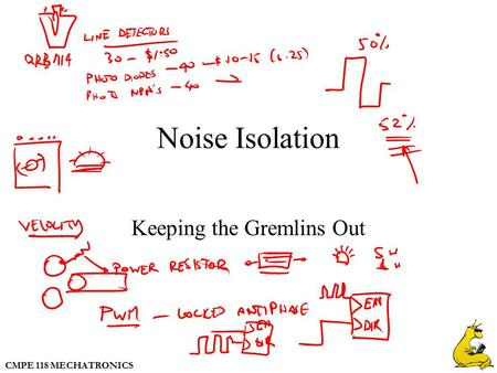 CMPE 118 MECHATRONICS Noise Isolation Keeping the Gremlins Out.