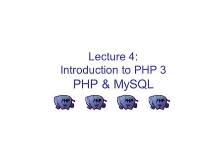Lecture 4: Introduction to PHP 3 PHP & MySQL