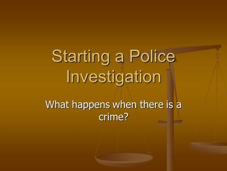 Starting a Police Investigation What happens when there is a crime?