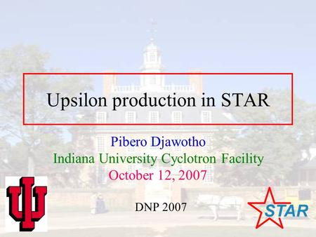 Upsilon production in STAR Pibero Djawotho Indiana University Cyclotron Facility October 12, 2007 DNP 2007.