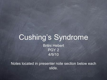 Cushing's Syndrome Britni Hebert PGY 2 4/9/10 Notes located in presenter note section below each slide.