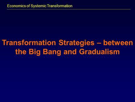 Economics of Systemic Transformation Transformation Strategies – between the Big Bang and Gradualism.