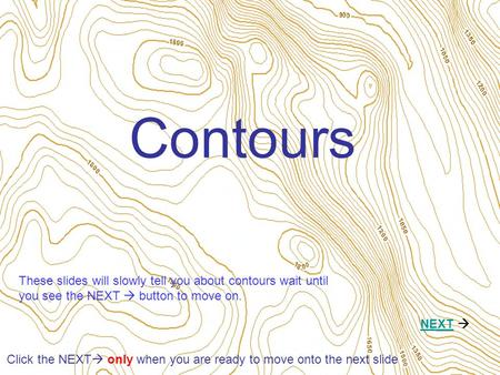 Contours NEXTNEXT  Click the NEXT  only when you are ready to move onto the next slide These slides will slowly tell you about contours wait until you.