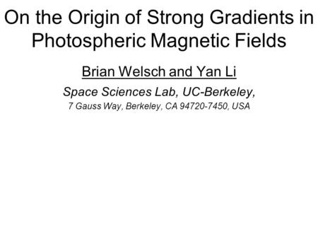 On the Origin of Strong Gradients in Photospheric Magnetic Fields Brian Welsch and Yan Li Space Sciences Lab, UC-Berkeley, 7 Gauss Way, Berkeley, CA 94720-7450,