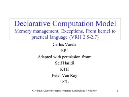 C. Varela; Adapted w/permission from S. Haridi and P. Van Roy1 Declarative Computation Model Memory management, Exceptions, From kernel to practical language.