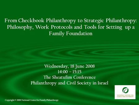 Wednesday, 18 June 2008 14:00 – 15:15 The Sheatufim Conference Philanthropy and Civil Society in Israel From Checkbook Philanthropy to Strategic Philanthropy:
