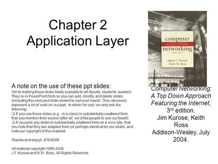 Chapter 2 Application Layer Computer Networking: A Top Down Approach Featuring the Internet, 3 rd edition. Jim Kurose, Keith Ross Addison-Wesley, July.
