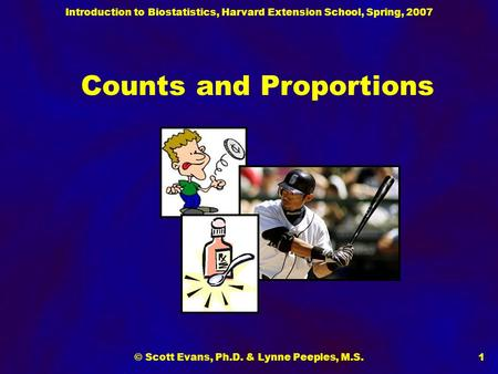 Introduction to Biostatistics, Harvard Extension School, Spring, 2007 © Scott Evans, Ph.D. & Lynne Peeples, M.S.1 Counts and Proportions.
