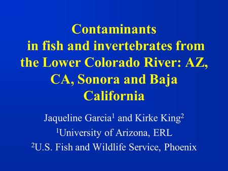Contaminants in fish and invertebrates from the Lower Colorado River: AZ, CA, Sonora and Baja California Jaqueline Garcia 1 and Kirke King 2 1 University.