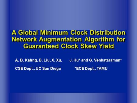 A Global Minimum Clock Distribution Network Augmentation Algorithm for Guaranteed Clock Skew Yield A. B. Kahng, B. Liu, X. Xu, J. Hu* and G. Venkataraman*