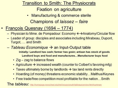 Transition to Smith: The Physiocrats Fixation on agriculture Manufacturing & commerce sterile Champions of laissez – faire François Quesnay (1694 – 1774)