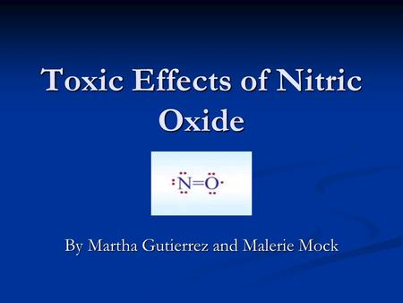 Toxic Effects of Nitric Oxide By Martha Gutierrez and Malerie Mock.