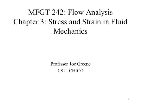 1 MFGT 242: Flow Analysis Chapter 3: Stress and Strain in Fluid Mechanics Professor Joe Greene CSU, CHICO.
