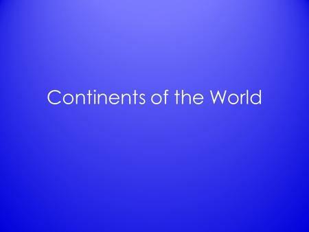 Continents of the World. List of the Continents 7 total – Africa Africa – Antarctica Antarctica – Asia Asia – Australia Australia – Europe Europe – North.