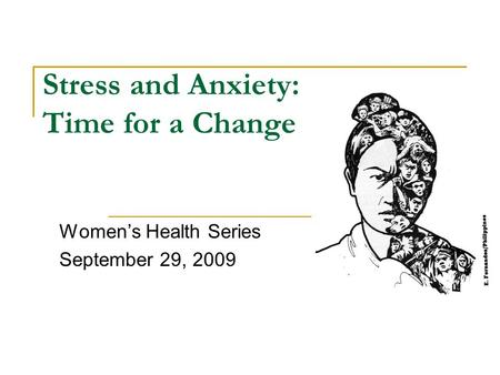 Stress and Anxiety: Time for a Change Women's Health Series September 29, 2009.