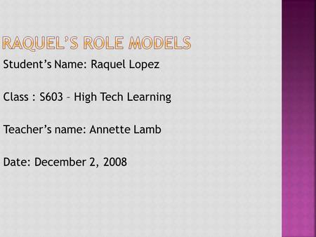 Student's Name: Raquel Lopez Class : S603 – High Tech Learning Teacher's name: Annette Lamb Date: December 2, 2008.