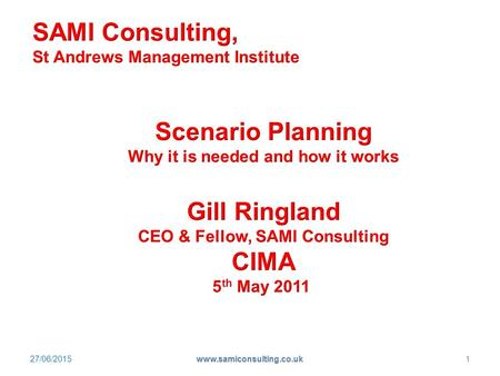 27/06/2015 www.samiconsulting.co.uk 1. The world is turbulent Financial crisis Systemic forces No return to Business As Usual How scenarios help organisations.