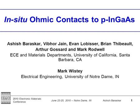 2010 Electronic Materials Conference Ashish Baraskar June 23-25, 2010 – Notre Dame, IN 1 In-situ Ohmic Contacts to p-InGaAs Ashish Baraskar, Vibhor Jain,
