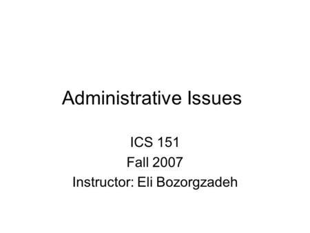 Administrative Issues ICS 151 Fall 2007 Instructor: Eli Bozorgzadeh.