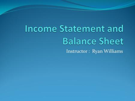 Instructor : Ryan Williams. Learning Objectives 1. Recognize items that belong on an Income Statement. 2. Prepare an Income Statement. 3. Calculate COGS.