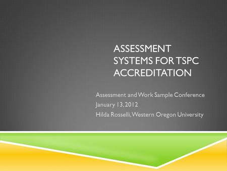 ASSESSMENT SYSTEMS FOR TSPC ACCREDITATION Assessment and Work Sample Conference January 13, 2012 Hilda Rosselli, Western Oregon University.