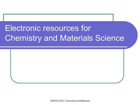 WISER 2009: Chemistry and Materials Electronic resources for Chemistry and Materials Science.