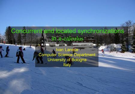 1 Ivan Lanese Computer Science Department University of Bologna Italy Concurrent and located synchronizations in π-calculus.