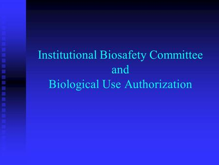 Institutional Biosafety Committee and Biological Use Authorization.