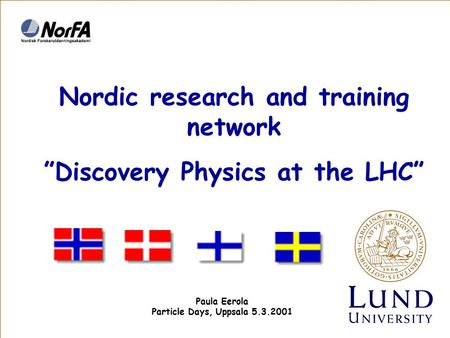 "Nordic research and training network ""Discovery Physics at the LHC"" Paula Eerola Particle Days, Uppsala 5.3.2001."