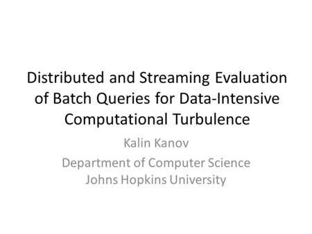 Distributed and Streaming Evaluation of Batch Queries for Data-Intensive Computational Turbulence Kalin Kanov Department of Computer Science Johns Hopkins.